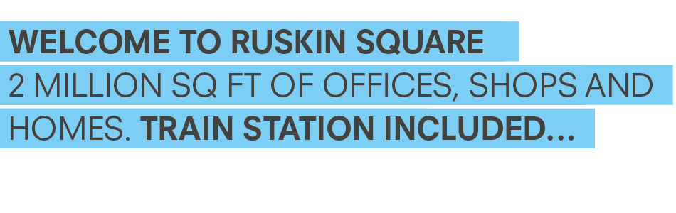 Welcome to Ruskin Square - 2 million sq ft of offices, shops and homes. Train station included.
